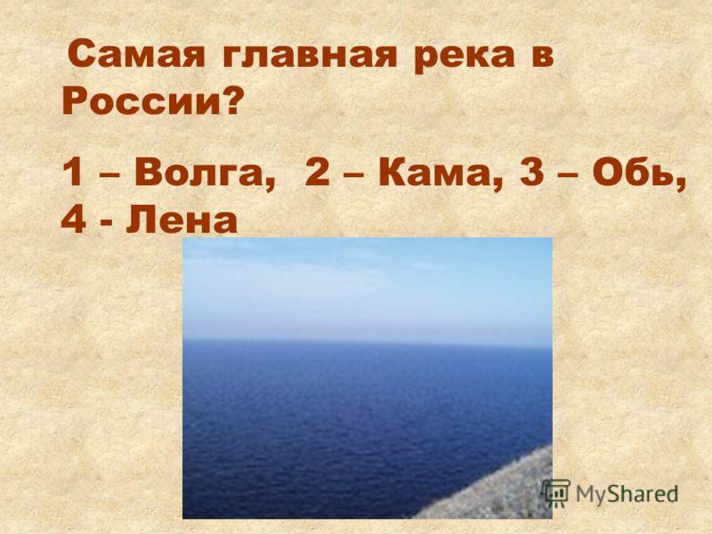 Самая главная река в России? 1 – Волга, 2 – Кама, 3 – Обь, 4 - Лена