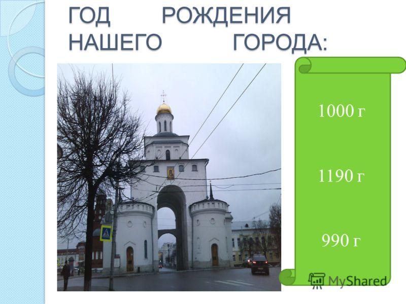 ГОД РОЖДЕНИЯ НАШЕГО ГОРОДА: 1000 г 1190 г 990 г