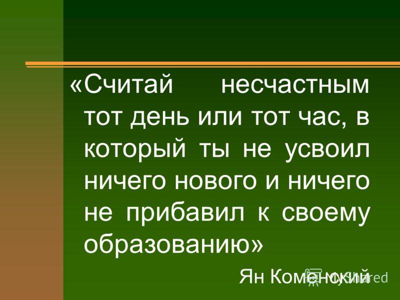 «Считай несчастным тот день или тот час, в который ты не усвоил ничего нового и ничего не прибавил к своему образованию» Ян Коменский