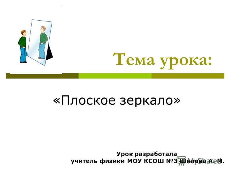 Тема урока: «Плоское зеркало» Урок разработала учитель физики МОУ КСОШ 3 Шилова А. М.