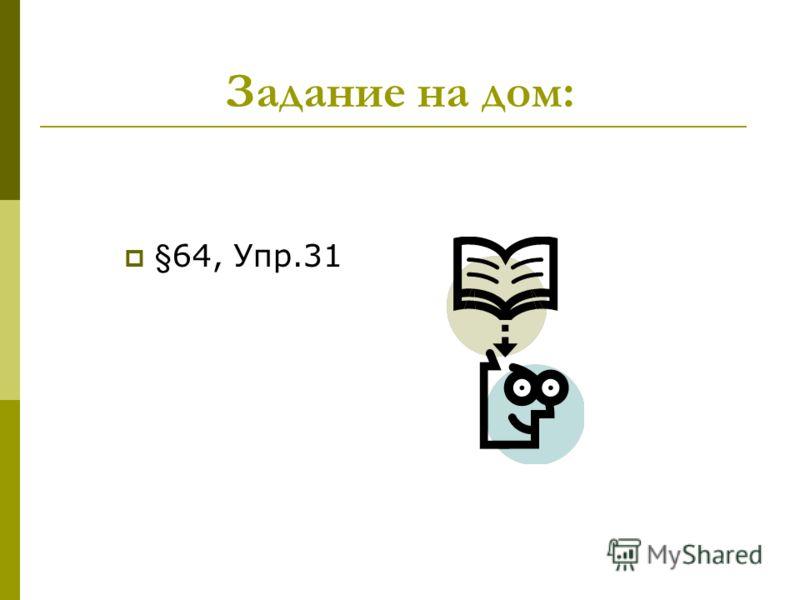 Задание на дом: §64, Упр.31