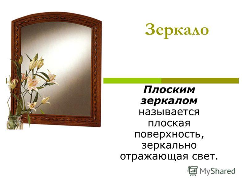Зеркало Плоским зеркалом называется плоская поверхность, зеркально отражающая свет.