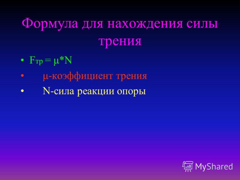Формула для нахождения силы трения F тр = μ*N μ-коэффициент трения N-сила реакции опоры