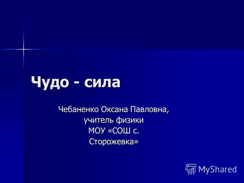 Чудо - сила Чебаненко Оксана Павловна, учитель физики МОУ «СОШ с. Сторожевка»
