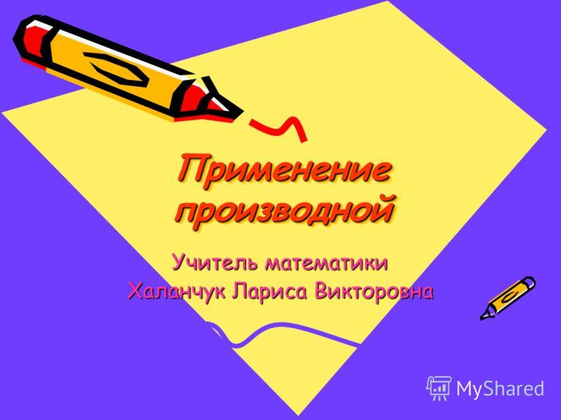 Применение производной Учитель математики Халанчук Лариса Викторовна