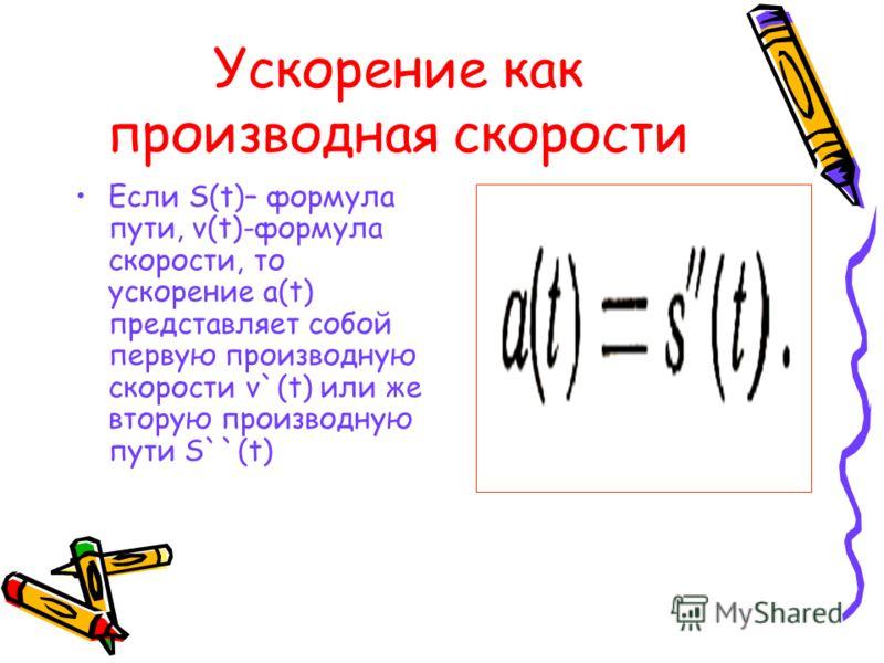 Ускорение как производная скорости Если S(t)– формула пути, v(t)-формула скорости, то ускорение a(t) представляет собой первую производную скорости v`(t) или же вторую производную пути S``(t)