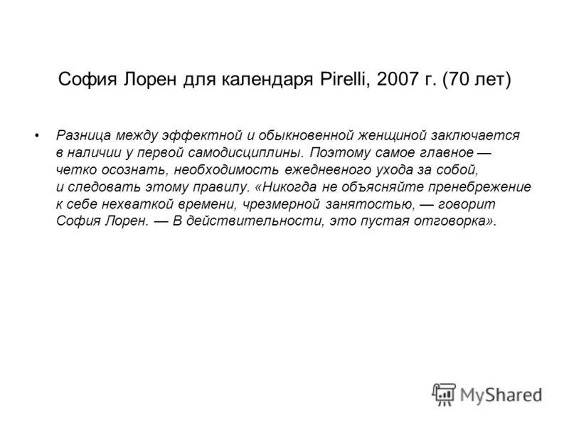София Лорен для календаря Pirelli, 2007 г. (70 лет) Разница между эффектной и обыкновенной женщиной заключается в наличии у первой самодисциплины. Поэтому самое главное четко осознать, необходимость ежедневного ухода за собой, и следовать этому прави