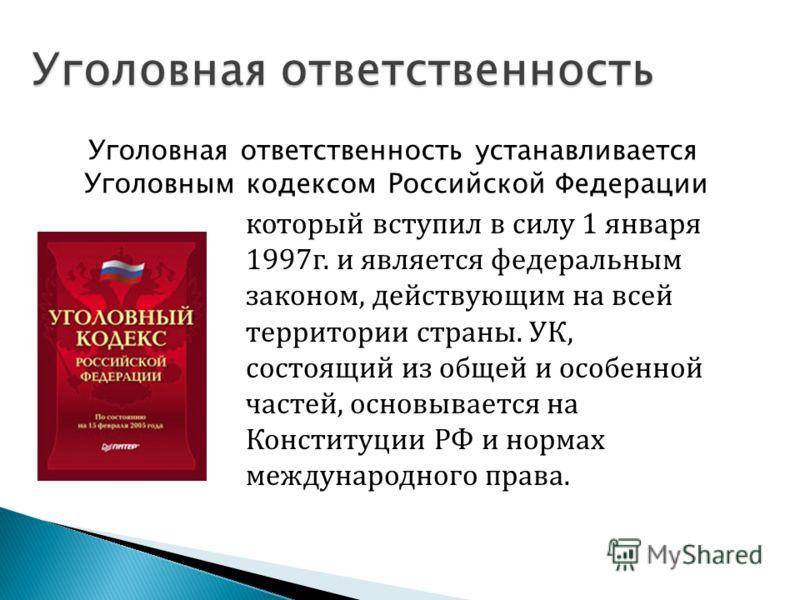 Уголовная ответственность устанавливается Уголовным кодексом Российской Федерации который вступил в силу 1 января 1997г. и является федеральным законом, действующим на всей территории страны. УК, состоящий из общей и особенной частей, основывается на