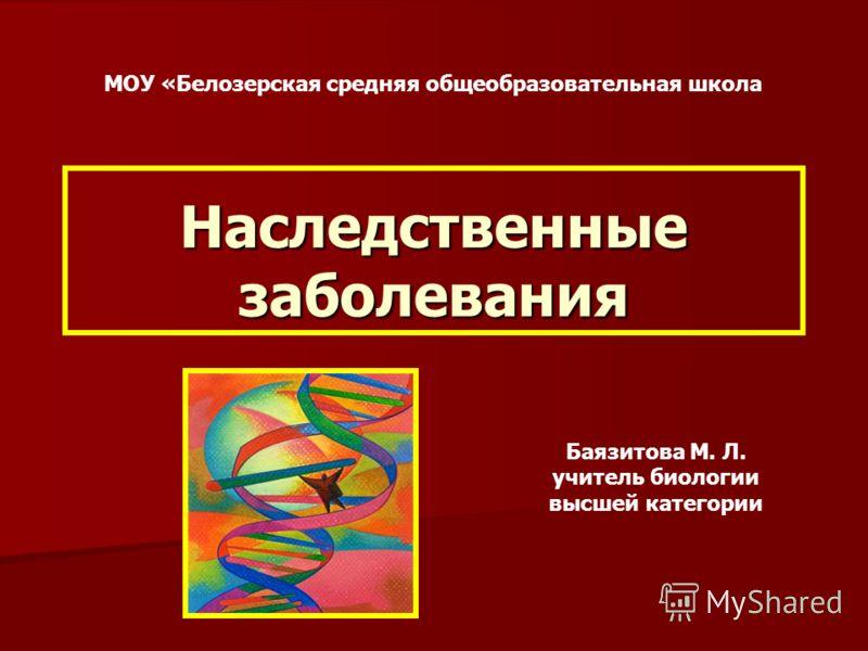 Наследственные заболевания Баязитова М. Л. учитель биологии высшей категории МОУ «Белозерская средняя общеобразовательная школа