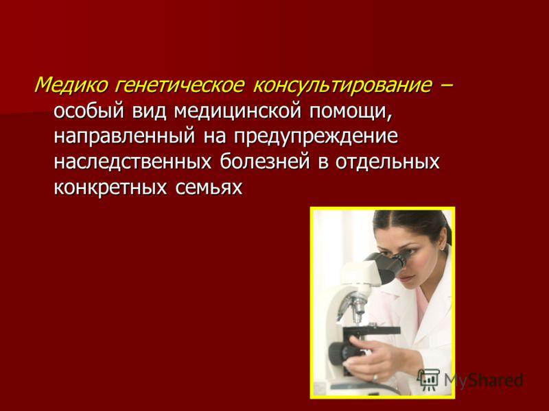 Медико генетическое консультирование – особый вид медицинской помощи, направленный на предупреждение наследственных болезней в отдельных конкретных семьях