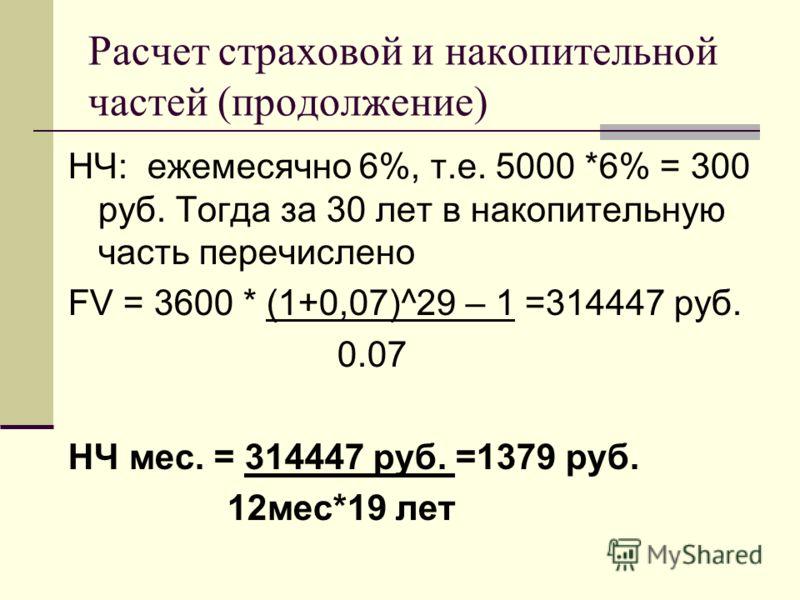 Расчет страховой и накопительной частей (продолжение) НЧ: ежемесячно 6%, т.е. 5000 *6% = 300 руб. Тогда за 30 лет в накопительную часть перечислено FV = 3600 * (1+0,07)^29 – 1 =314447 руб. 0.07 НЧ мес. = 314447 руб. =1379 руб. 12мес*19 лет