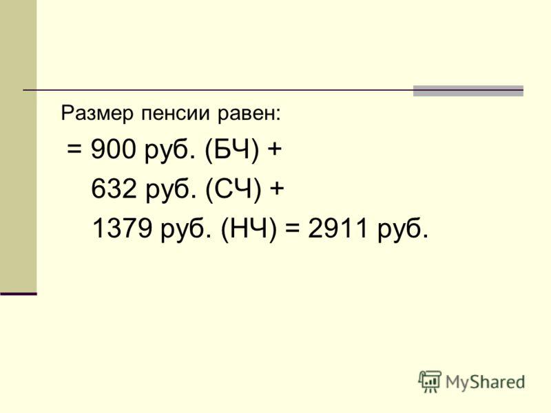 Размер пенсии равен: = 900 руб. (БЧ) + 632 руб. (СЧ) + 1379 руб. (НЧ) = 2911 руб.