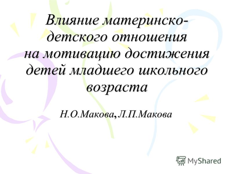 Влияние материнско- детского отношения на мотивацию достижения детей младшего школьного возраста Н.О.Макова, Л.П.Макова