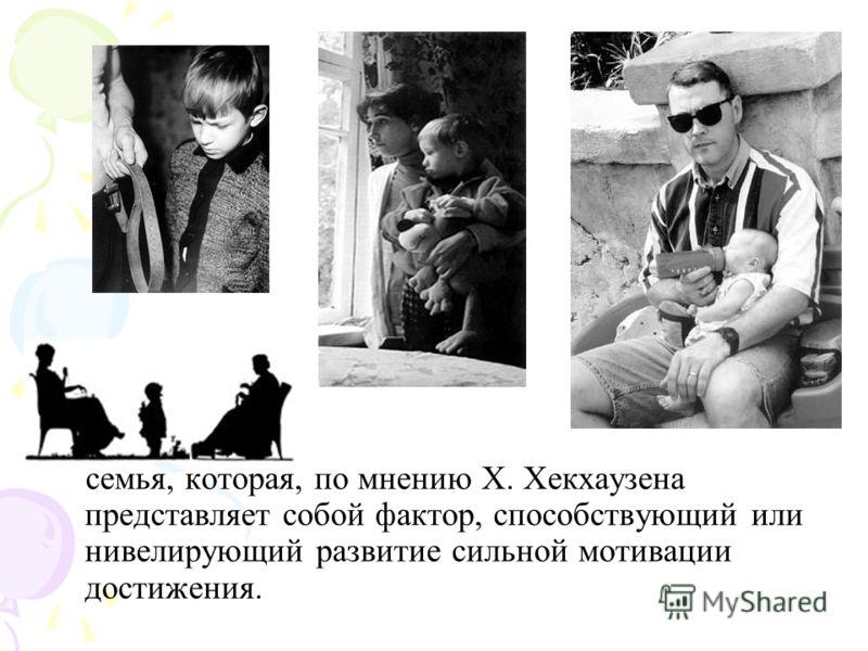семья, которая, по мнению X. Хекхаузена представляет собой фактор, способствующий или нивелирующий развитие сильной мотивации достижения.