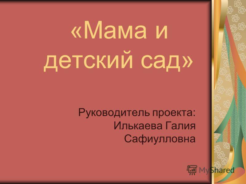 «Мама и детский сад» Руководитель проекта: Илькаева Галия Сафиулловна