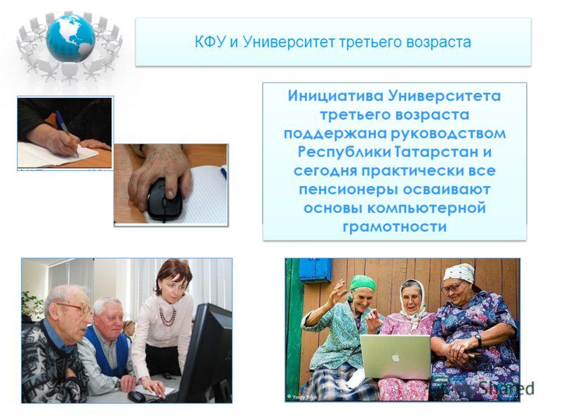 КФУ и Университет третьего возраста Инициатива Университета третьего возраста поддержана руководством Республики Татарстан и сегодня практически все пенсионеры осваивают основы компьютерной грамотности