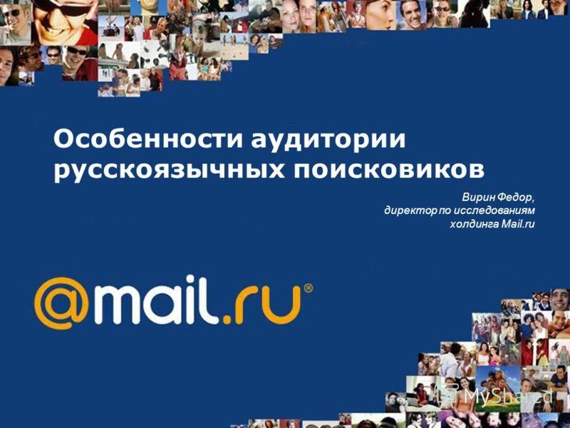Особенности аудитории русскоязычных поисковиков Вирин Федор, директор по исследованиям холдинга Mail.ru