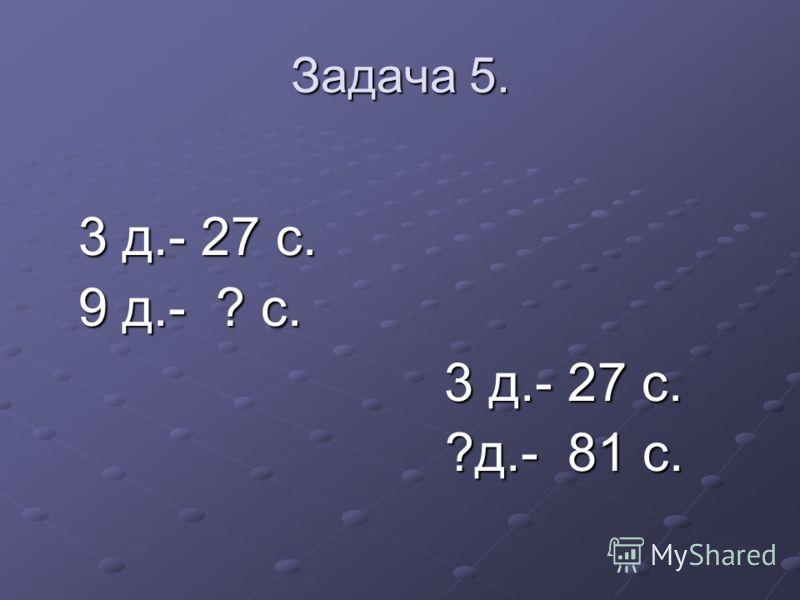 Задача 5. 3 д.- 27 с. 3 д.- 27 с. 9 д.- ? с. 9 д.- ? с. 3 д.- 27 с. 3 д.- 27 с. ?д.- 81 с. ?д.- 81 с.