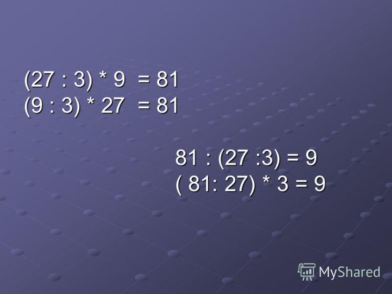 (27 : 3) * 9 = 81 (9 : 3) * 27 = 81 81 : (27 :3) = 9 81 : (27 :3) = 9 ( 81: 27) * 3 = 9 ( 81: 27) * 3 = 9