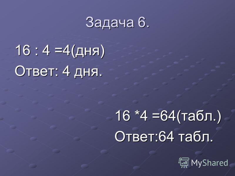 Задача 6. 16 : 4 =4(дня) Ответ: 4 дня. 16 *4 =64(табл.) Ответ:64 табл.