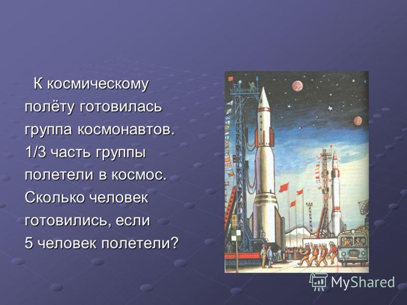 К космическому К космическому полёту готовилась группа космонавтов. 1/3 часть группы полетели в космос. Сколько человек готовились, если 5 человек полетели?
