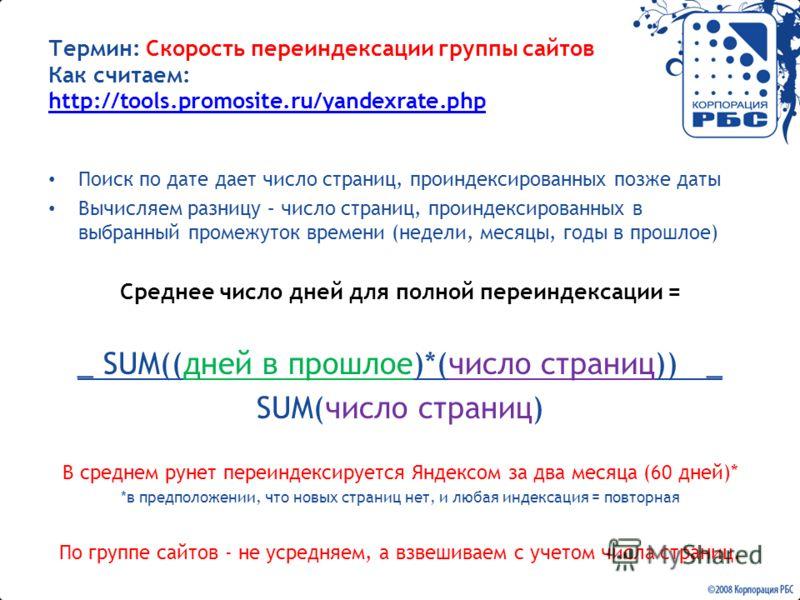 Термин: Скорость переиндексации группы сайтов Как считаем: http://tools.promosite.ru/yandexrate.php http://tools.promosite.ru/yandexrate.php Поиск по дате дает число страниц, проиндексированных позже даты Вычисляем разницу – число страниц, проиндекси