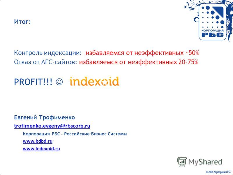 Итог: Контроль индексации: избавляемся от неэффективных ~50% Отказ от АГС-сайтов: избавляемся от неэффективных 20-75% PROFIT!!! Евгений Трофименко trofimenko.evgeny@rbscorp.ru Корпорация РБС - Российские Бизнес Системы www.bdbd.ru www.indexoid.ru