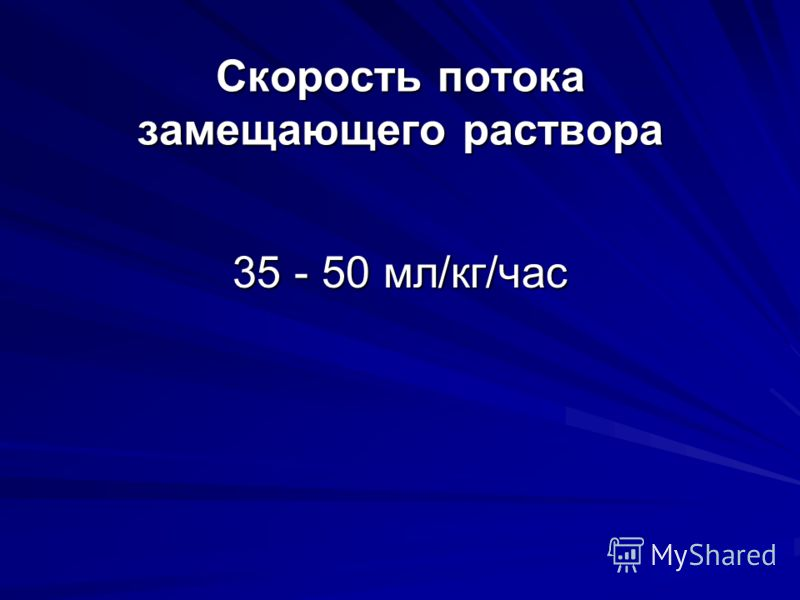 Скорость потока замещающего раствора 35 - 50 мл/кг/час