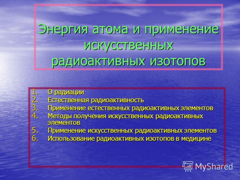 Энергия атома и применение искусственных радиоактивных изотопов 1. О радиации 2. Естественная радиоактивность 3. Применение естественных радиоактивных элементов 4. Методы получения искусственных радиоактивных элементов 5. Применение искусственных рад