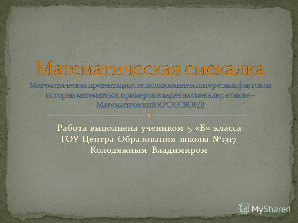 Работа выполнена учеником 5 «Б» класса ГОУ Центра Образования школы 1317 Колодяжным Владимиром
