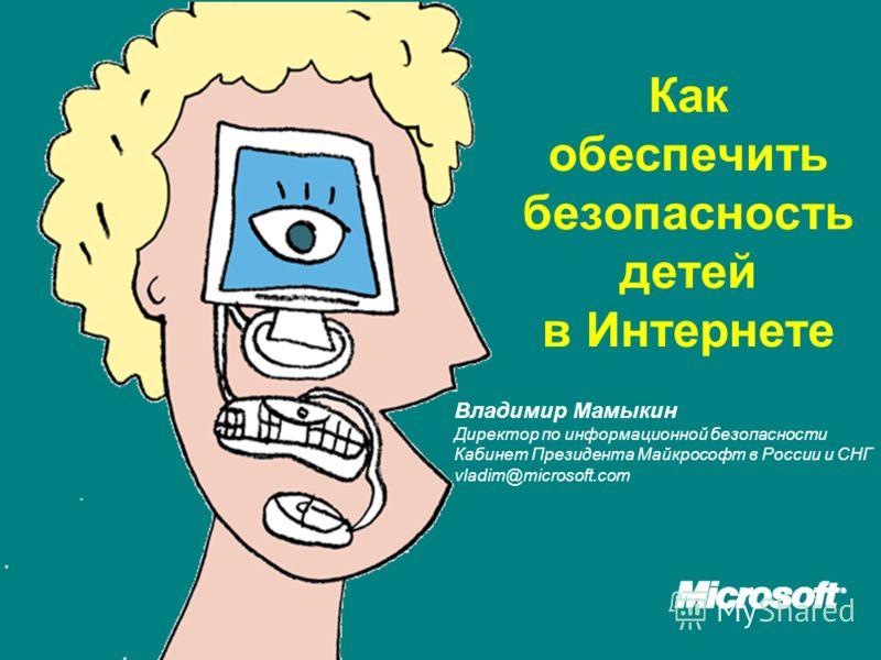 Как обеспечить безопасность детей в Интернетe Владимир Мамыкин Директор по информационной безопасности Кабинет Президента Майкрософт в России и СНГ vladim@microsoft.com