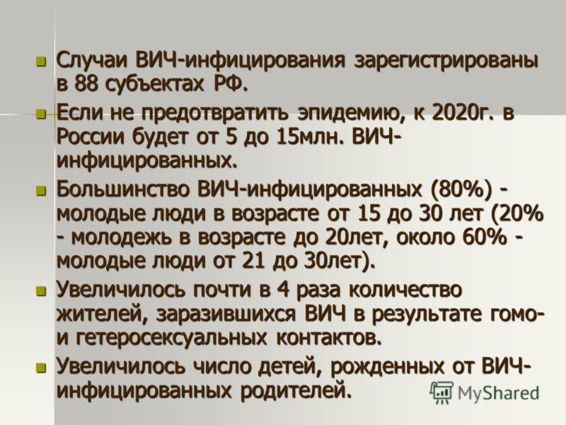 Случаи ВИЧ-инфицирования зарегистрированы в 88 субъектах РФ. Случаи ВИЧ-инфицирования зарегистрированы в 88 субъектах РФ. Если не предотвратить эпидемию, к 2020г. в России будет от 5 до 15млн. ВИЧ- инфицированных. Если не предотвратить эпидемию, к 20