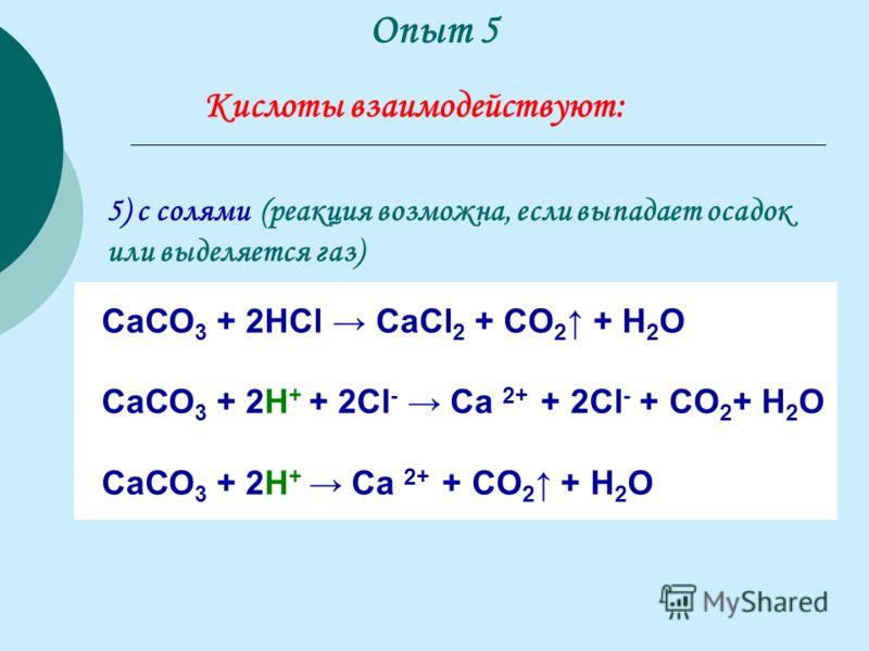 5) с солями (реакция возможна, если выпадает осадок или выделяется газ) СаСО 3 + 2НСl CaCl 2 + CO 2 + H 2 O СаСО 3 + 2Н + + 2Сl - Ca 2+ + 2Сl - + CO 2 + H 2 O СаСО 3 + 2Н + Ca 2+ + CO 2 + H 2 O Опыт 5 Кислоты взаимодействуют: