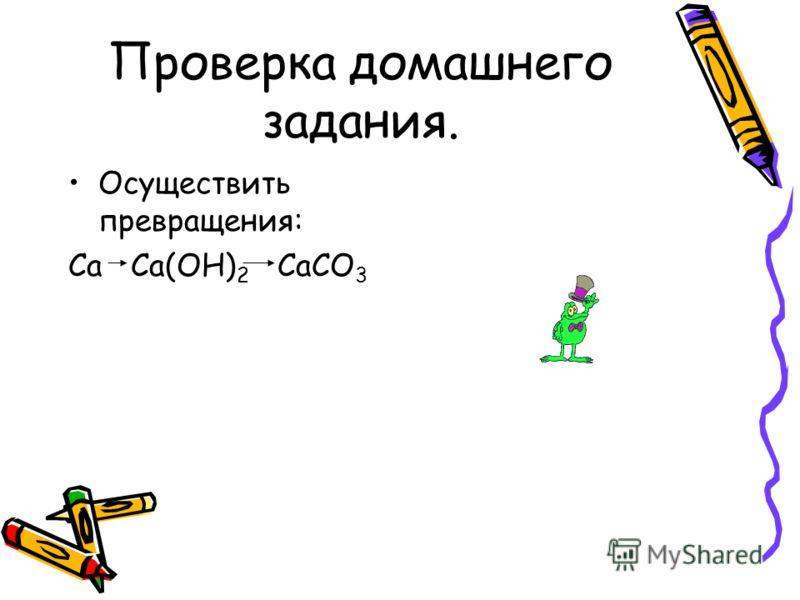 Проверка домашнего задания. Осуществить превращения: Ca Ca(OH) 2 CaCO 3