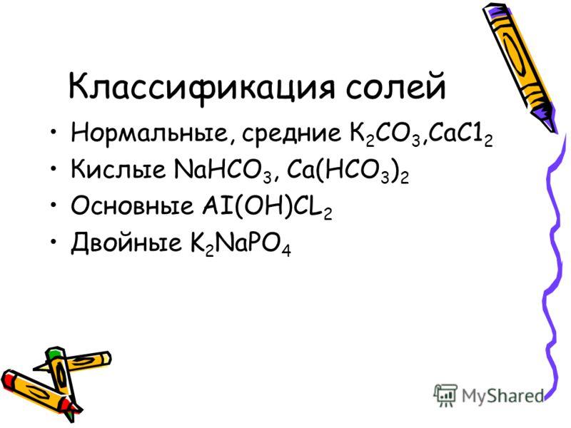 Классификация солей Нормальные, средние К 2 СО 3,СаС1 2 Кислые NaHCO 3, Ca(HCO 3 ) 2 Основные AI(OH)CL 2 Двойные K 2 NaPO 4