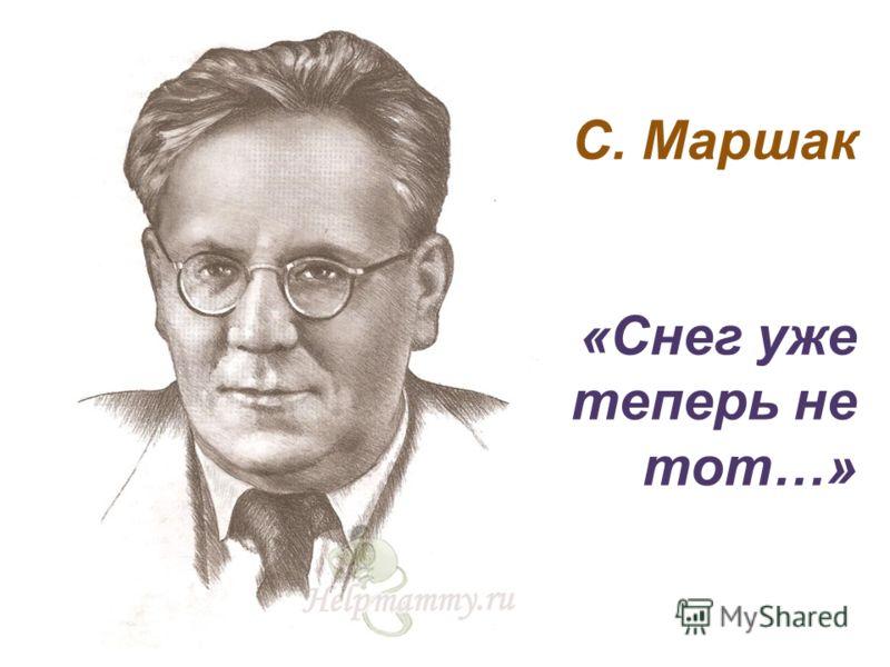 С. Маршак «Снег уже теперь не тот…»