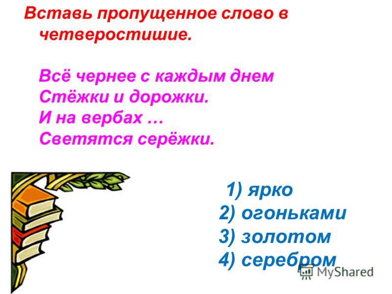 Вставь пропущенное слово в четверостишие. Всё чернее с каждым днем Стёжки и дорожки. И на вербах … Светятся серёжки. 1) ярко 2) огоньками 3) золотом 4) серебром