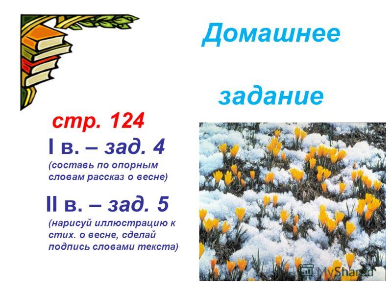 стр. 124 I в. – зад. 4 (составь по опорным словам рассказ о весне) II в. – зад. 5 (нарисуй иллюстрацию к стих. о весне, сделай подпись словами текста) Домашнее задание