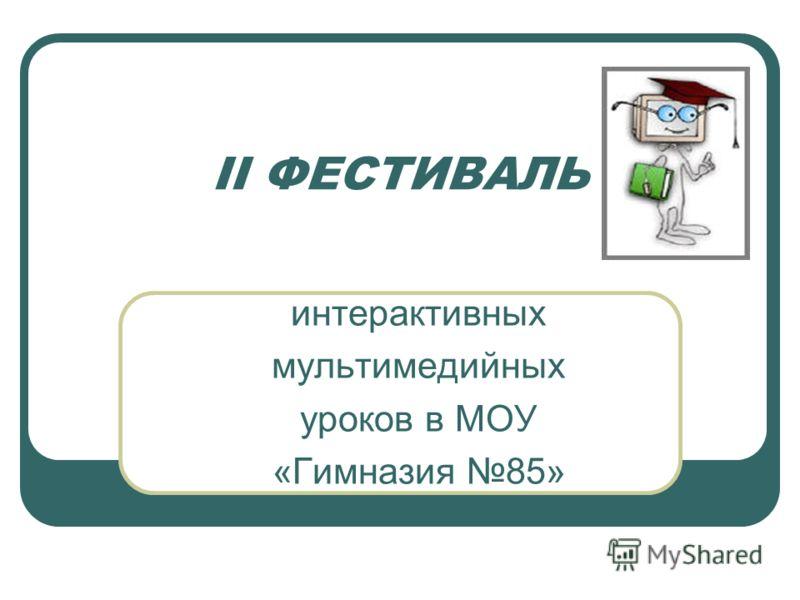 II ФЕСТИВАЛЬ интерактивных мультимедийных уроков в МОУ «Гимназия 85»