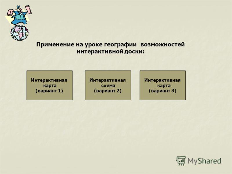 Применение на уроке географии возможностей интерактивной доски: Интерактивная карта (вариант 1) Интерактивная схема (вариант 2) Интерактивная карта (вариант 3)