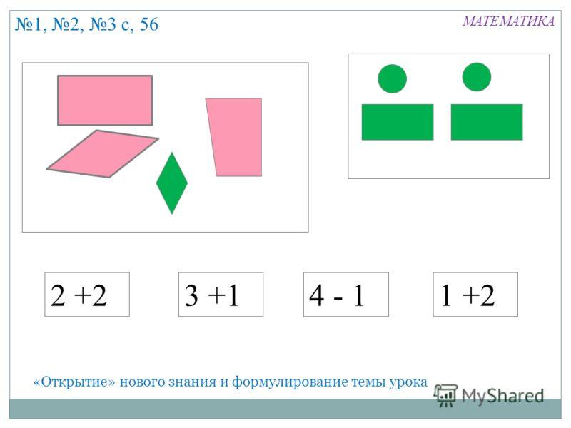 «Открытие» нового знания и формулирование темы урока 2 +23 +14 - 11 +2 1, 2, 3 с, 56 МАТЕМАТИКА