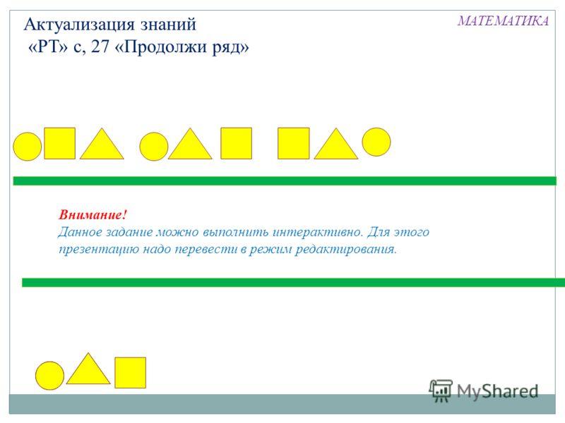 Актуализация знаний «РТ» с, 27 «Продолжи ряд» Внимание! Данное задание можно выполнить интерактивно. Для этого презентацию надо перевести в режим редактирования. МАТЕМАТИКА