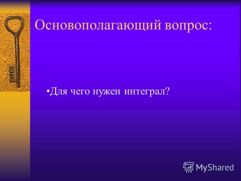 Основополагающий вопрос: Для чего нужен интеграл?