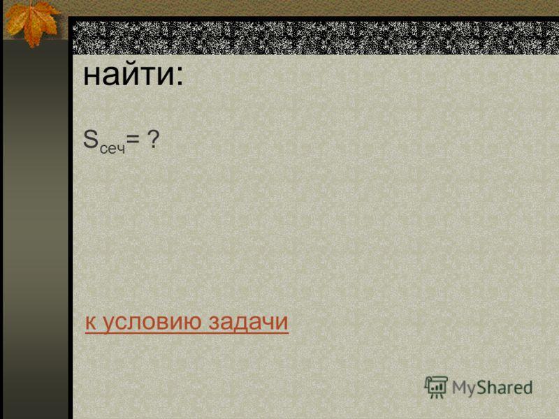 найти: S сеч = ? к условию задачи