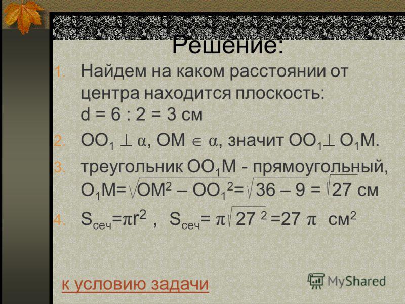 Решение: 1. Найдем на каком расстоянии от центра находится плоскость: d = 6 : 2 = 3 см 2. ОО 1 α, ОМ α, значит ОО 1 О 1 М. 3. треугольник ОО 1 М - прямоугольный, О 1 М= ОМ 2 – ОО 1 2 = 36 – 9 = 27 см 4. S сеч = π r 2, S сеч = π 27 2 =27 π см 2 к усло