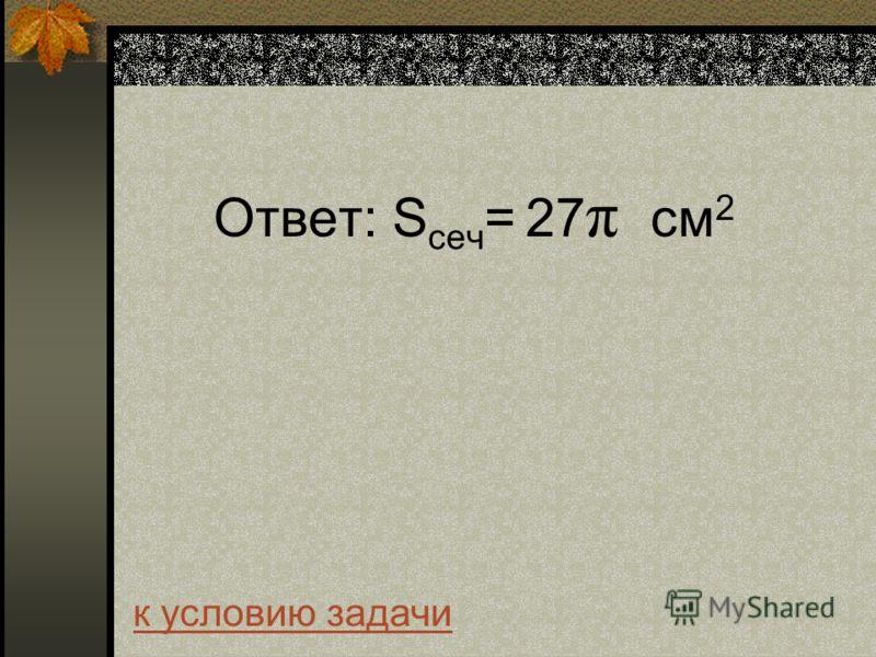 Ответ: S сеч = 27 π см 2 к условию задачи
