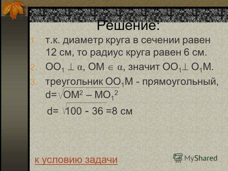 Решение: 1. т.к. диаметр круга в сечении равен 12 см, то радиус круга равен 6 см. 2. ОО 1 α, ОМ α, значит ОО 1 О 1 М. 3. треугольник ОО 1 М - прямоугольный, d= ОМ 2 – МО 1 2 d= 100 - 36 =8 см к условию задачи