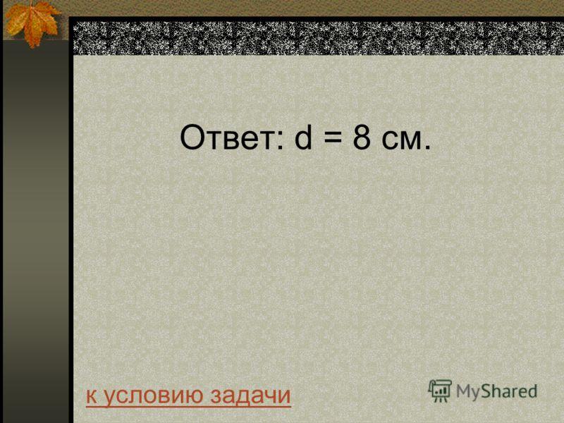 Ответ: d = 8 см. к условию задачи