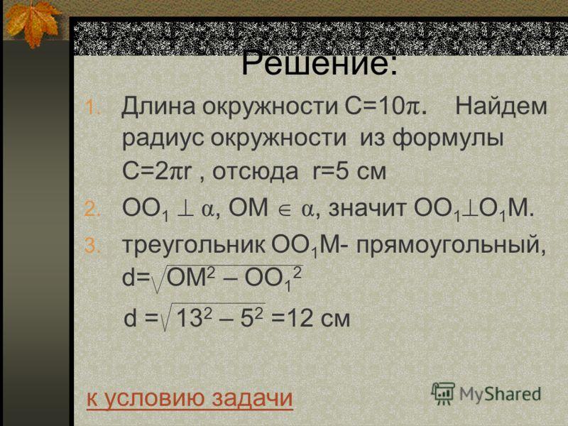 Решение: 1. Длина окружности С=10 π. Найдем радиус окружности из формулы C=2 π r, отсюда r=5 см 2. ОО 1 α, ОМ α, значит ОО 1 О 1 М. 3. треугольник ОО 1 М- прямоугольный, d= ОМ 2 – ОО 1 2 d = 13 2 – 5 2 =12 см к условию задачи