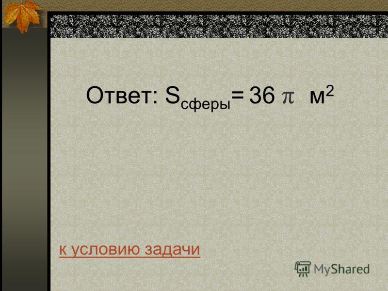 Ответ: S сферы = 36 π м 2 к условию задачи